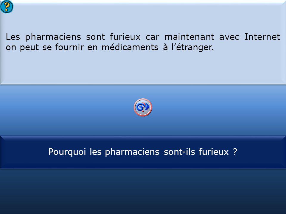 S1 Les pharmaciens sont furieux car maintenant avec Internet on peut se fournir en médicaments à l'étranger. Les pharmaciens sont furieux car maintena