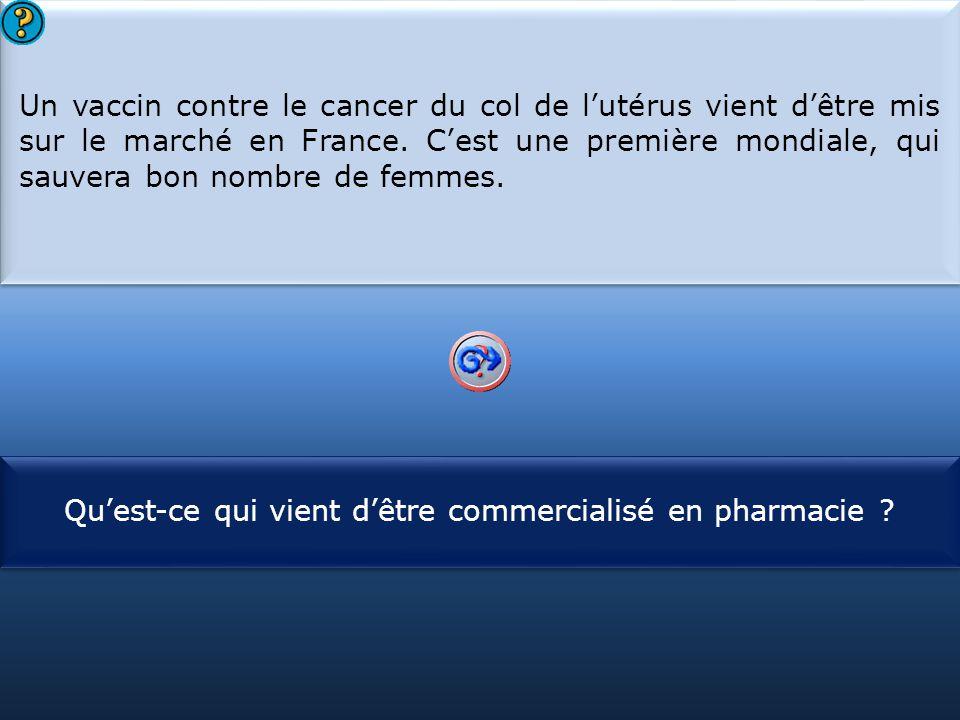 S1 Un vaccin contre le cancer du col de l'utérus vient d'être mis sur le marché en France. C'est une première mondiale, qui sauvera bon nombre de femm