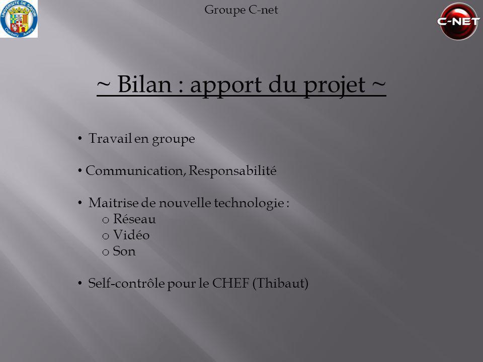Groupe C-net ~ Bilan : apport du projet ~ • Travail en groupe • Communication, Responsabilité • Maitrise de nouvelle technologie : o Réseau o Vidéo o