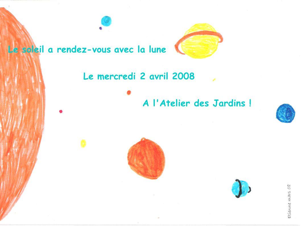 Le soleil a rendez-vous avec la lune Le mercredi 2 avril 2008 A l'Atelier des Jardins ! Etienne mars 08