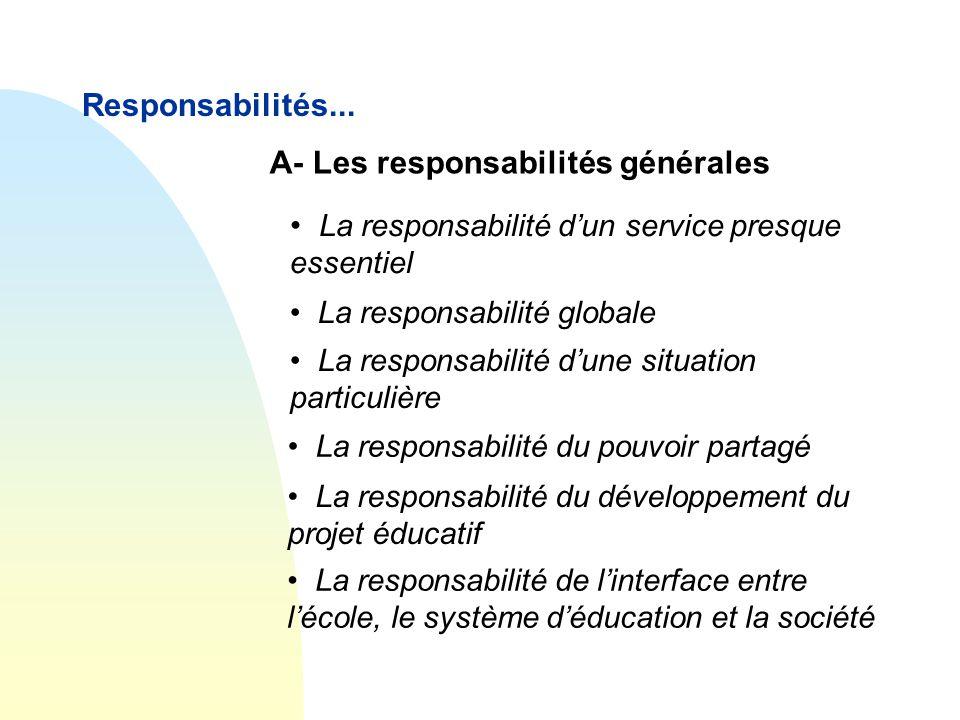 Responsabilités... A- Les responsabilités générales • La responsabilité de l'interface entre l'école, le système d'éducation et la société • La respon