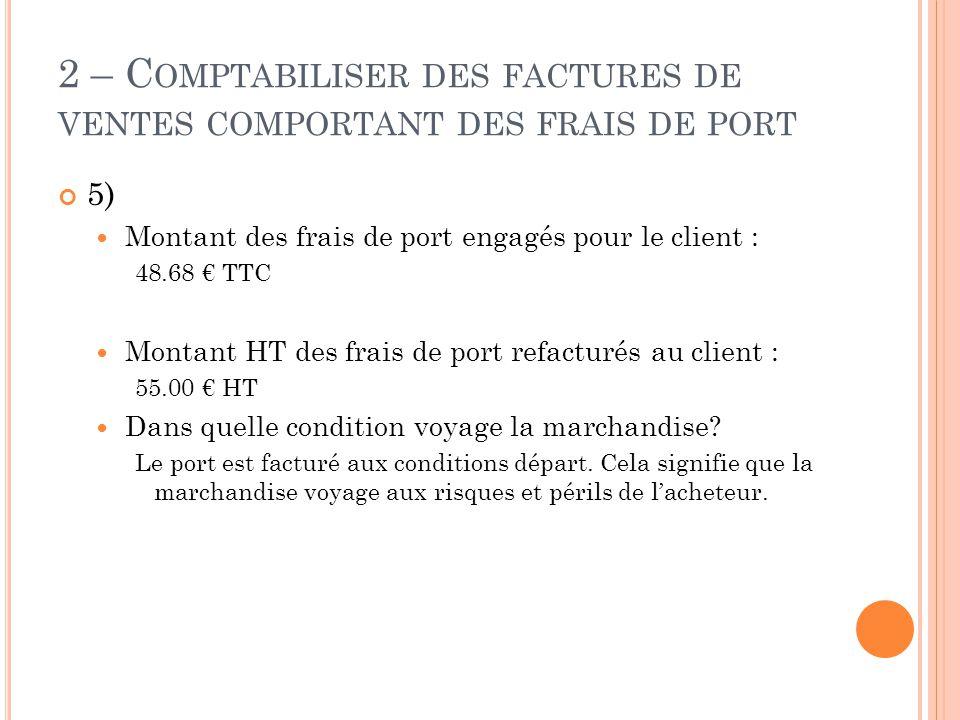 2 – C OMPTABILISER DES FACTURES DE VENTES COMPORTANT DES FRAIS DE PORT 5)  Montant des frais de port engagés pour le client : 48.68 € TTC  Montant H