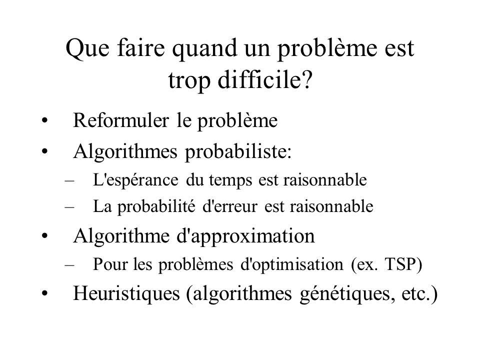 Que faire quand un problème est trop difficile? •Reformuler le problème •Algorithmes probabiliste: –L'espérance du temps est raisonnable –La probabili