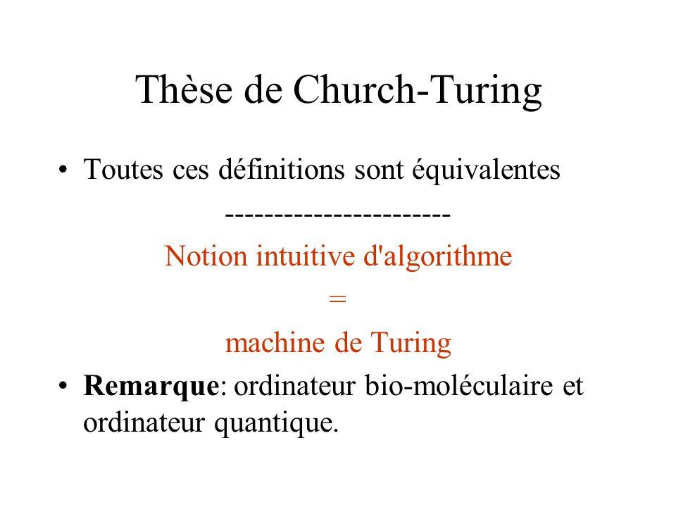 Thèse de Church-Turing •Toutes ces définitions sont équivalentes ----------------------- Notion intuitive d'algorithme = machine de Turing •Remarque: