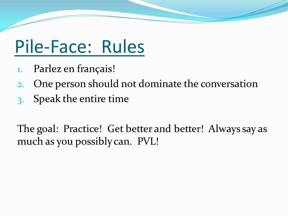 Pile-Face: Rules 1. Parlez en français! 2. One person should not dominate the conversation 3. Speak the entire time The goal: Practice! Get better and
