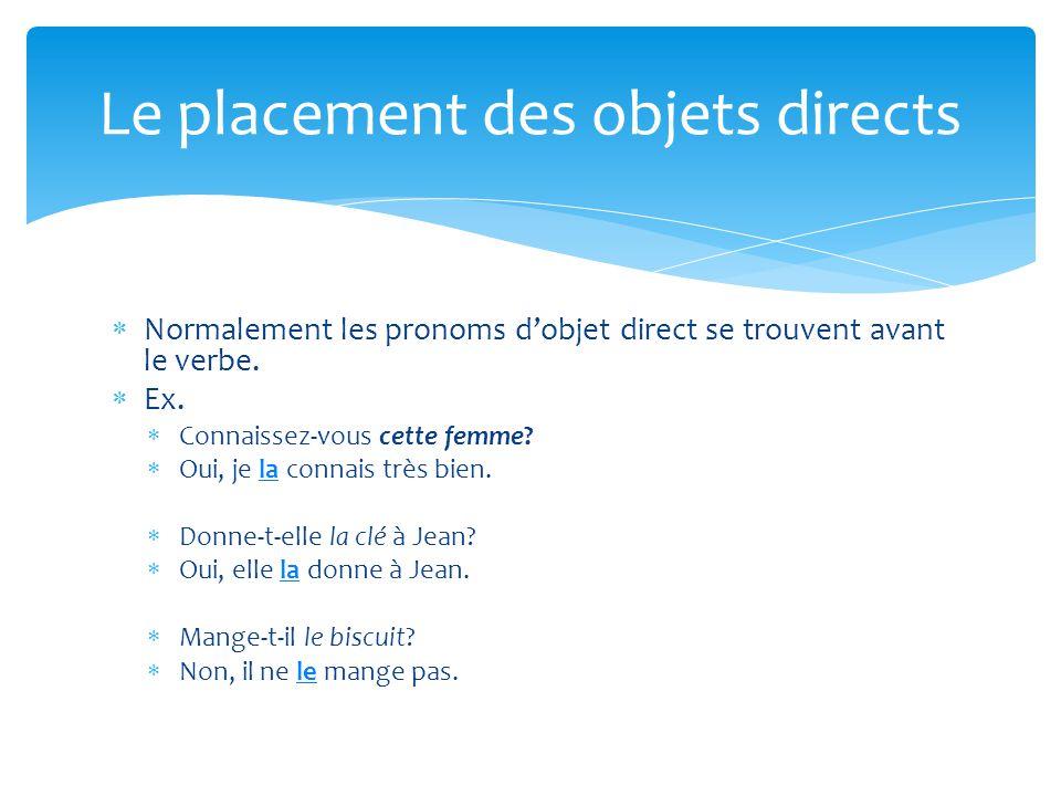  Normalement les pronoms d'objet direct se trouvent avant le verbe.  Ex.  Connaissez-vous cette femme?  Oui, je la connais très bien.  Donne-t-el