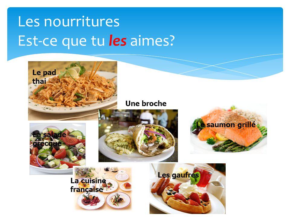 Les nourritures Est-ce que tu les aimes? Le pad thai Le saumon grillé Les gaufres Une broche La cuisine française La salade grecque Une broche