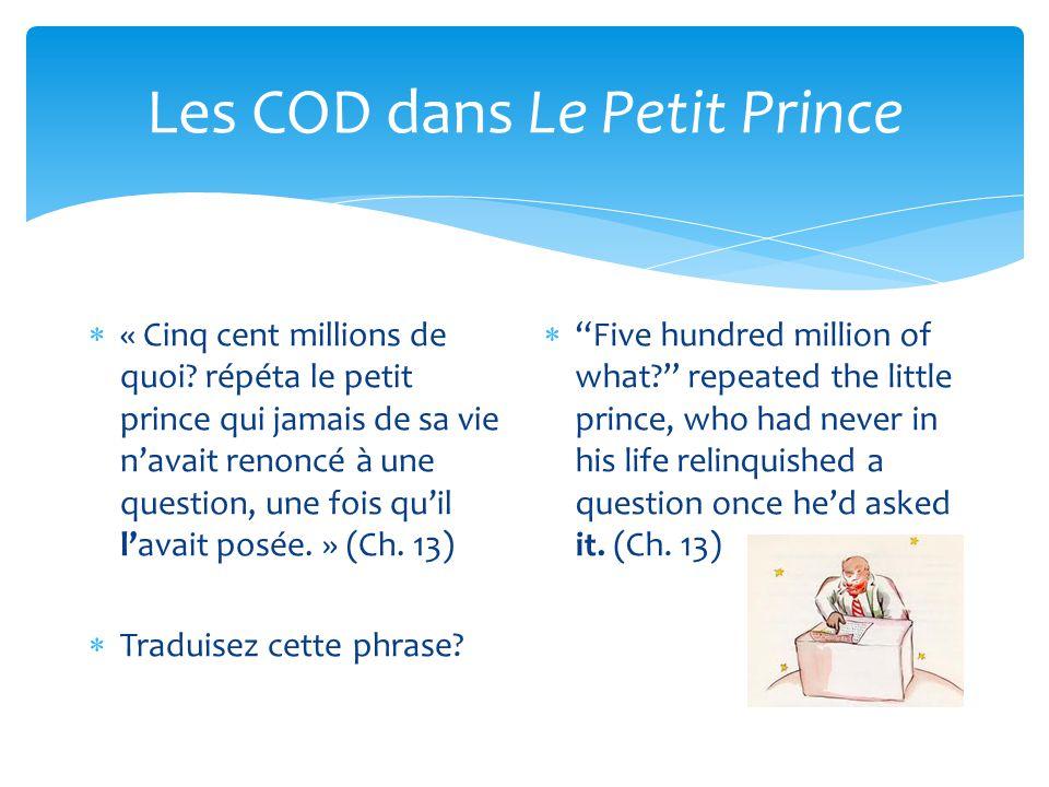 Les COD dans Le Petit Prince  « Cinq cent millions de quoi? répéta le petit prince qui jamais de sa vie n'avait renoncé à une question, une fois qu'i