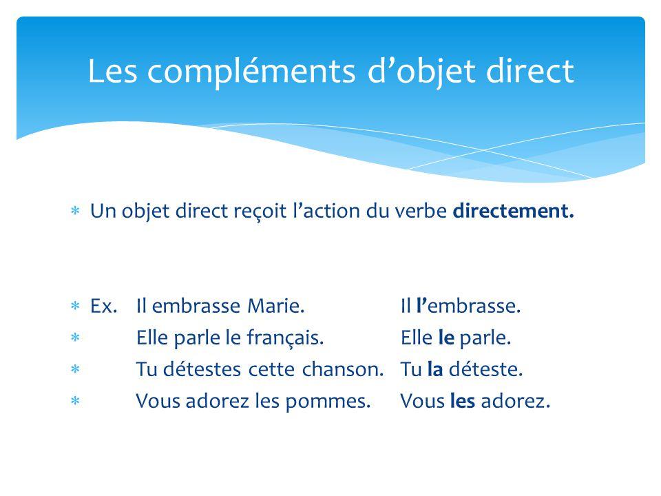  Un objet direct reçoit l'action du verbe directement.  Ex. Il embrasse Marie. Il l'embrasse.  Elle parle le français. Elle le parle.  Tu détestes
