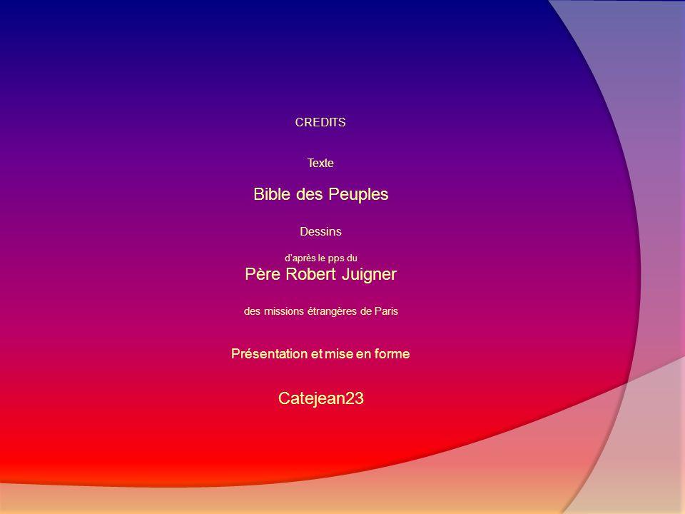 CREDITS Texte Bible des Peuples Dessins d'après le pps du Père Robert Juigner des missions étrangères de Paris Présentation et mise en forme Catejean2