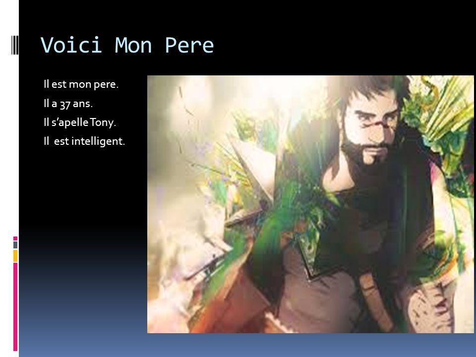 Voici Mon Pere Il est mon pere. Il a 37 ans. Il s'apelle Tony. Il est intelligent.