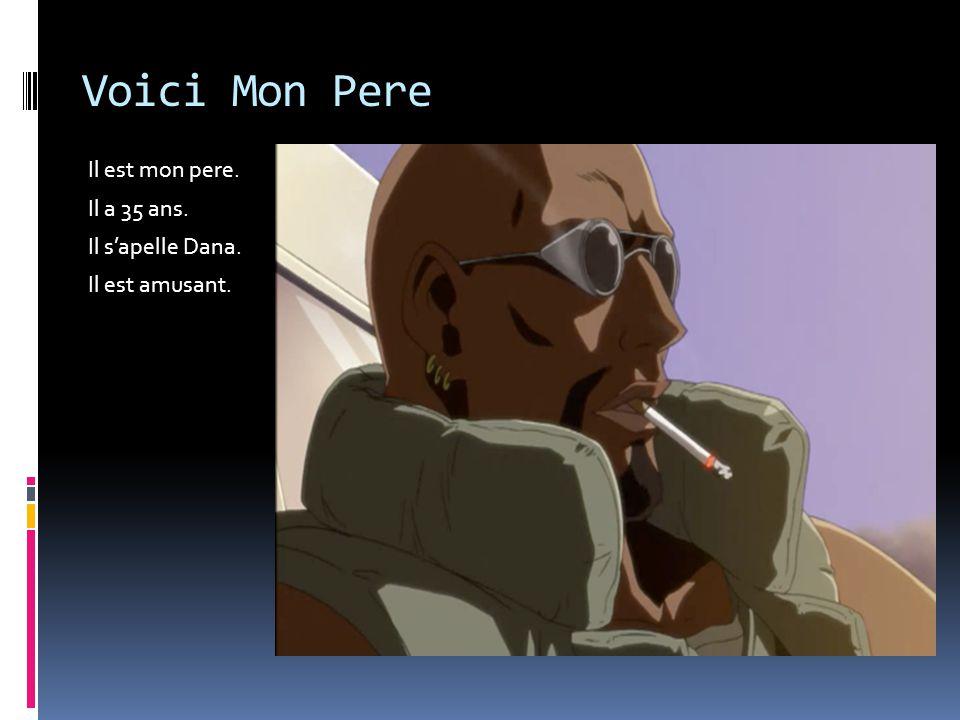 Voici Mon Pere Il est mon pere. Il a 35 ans. Il s'apelle Dana. Il est amusant.