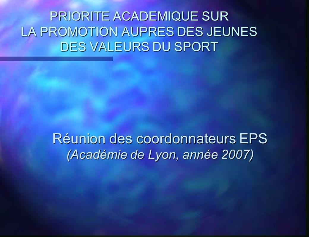 PRIORITE ACADEMIQUE SUR LA PROMOTION AUPRES DES JEUNES DES VALEURS DU SPORT Réunion des coordonnateurs EPS (Académie de Lyon, année 2007) Réunion des coordonnateurs EPS (Académie de Lyon, année 2007)