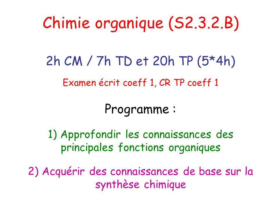 Chimie organique (S2.3.2.B) 2h CM / 7h TD et 20h TP (5*4h) Programme : 1) Approfondir les connaissances des principales fonctions organiques 2) Acquér