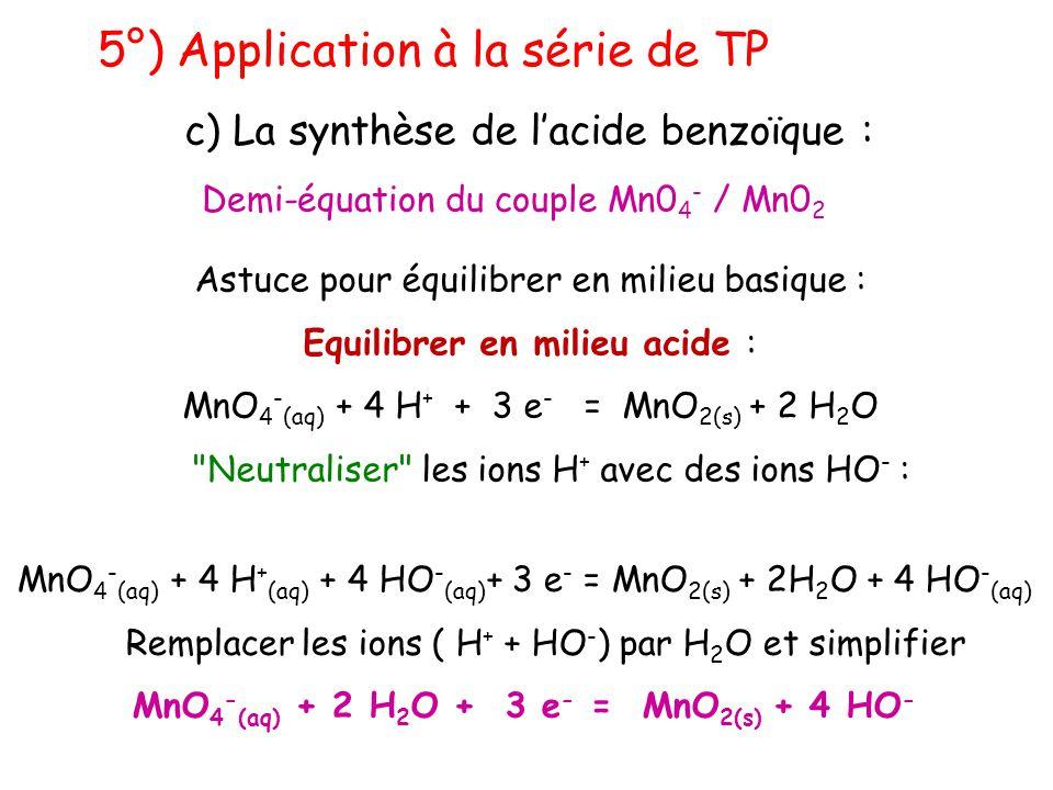 5°) Application à la série de TP c) La synthèse de l'acide benzoïque : Demi-équation du couple Mn0 4 - / Mn0 2 Astuce pour équilibrer en milieu basiqu