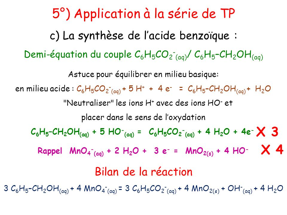5°) Application à la série de TP c) La synthèse de l'acide benzoïque : Demi-équation du couple C 6 H 5 CO 2 - (aq) / C 6 H 5 –CH 2 OH (aq) C 6 H 5 –CH