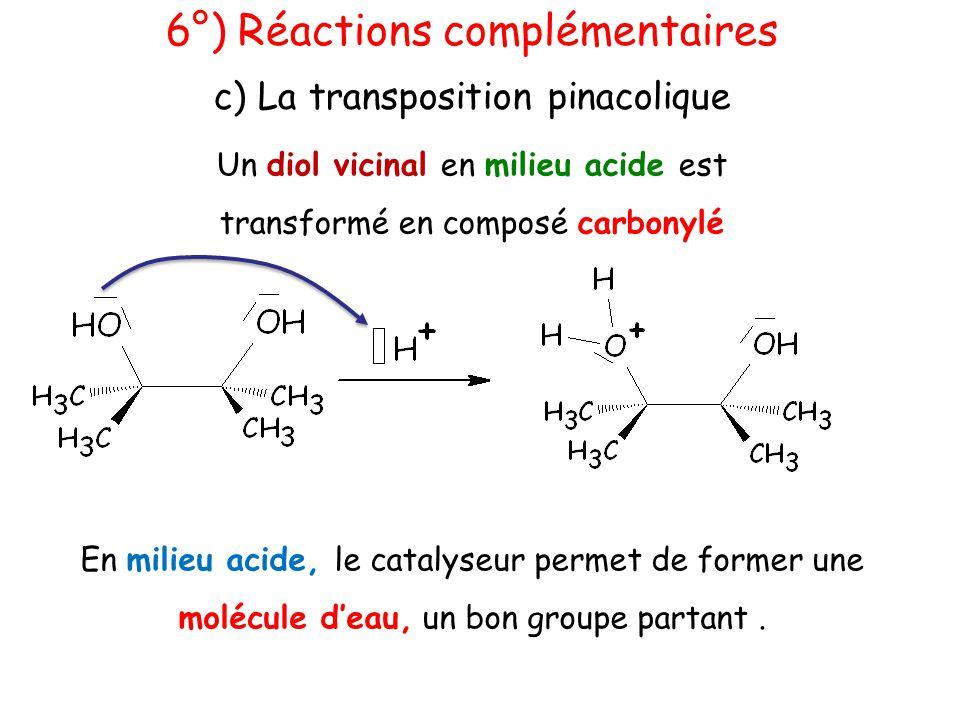 6°) Réactions complémentaires c) La transposition pinacolique Un diol vicinal en milieu acide est transformé en composé carbonylé En milieu acide, le