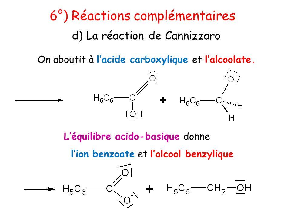 On aboutit à l'acide carboxylique et l'alcoolate. 6°) Réactions complémentaires d) La réaction de Cannizzaro L'équilibre acido-basique donne l'ion ben