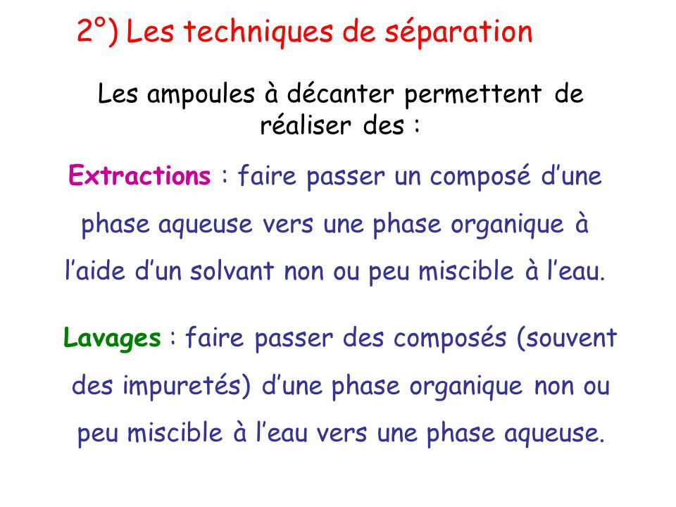 Extractions : faire passer un composé d'une phase aqueuse vers une phase organique à l'aide d'un solvant non ou peu miscible à l'eau. Lavages : faire