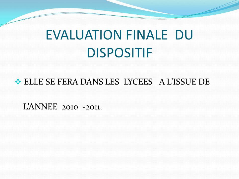 EVALUATION FINALE DU DISPOSITIF  ELLE SE FERA DANS LES LYCEES A L'ISSUE DE L'ANNEE 2010 -2011.