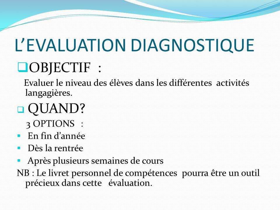 L'EVALUATION DIAGNOSTIQUE  OBJECTIF : Evaluer le niveau des élèves dans les différentes activités langagières.  QUAND? 3 OPTIONS :  En fin d'année