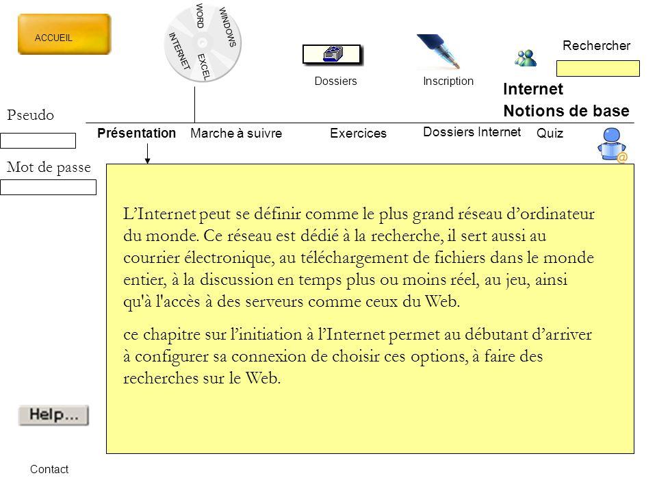 WORD INTERNET EXCEL ACCUEIL Rechercher Dossiers Inscription WINDOWS Internet Notions de base PrésentationMarche à suivreExercicesQuiz Dossiers Internet Contact Les recherches sur les sites Web se font par l'intermédiaire l'Internet.