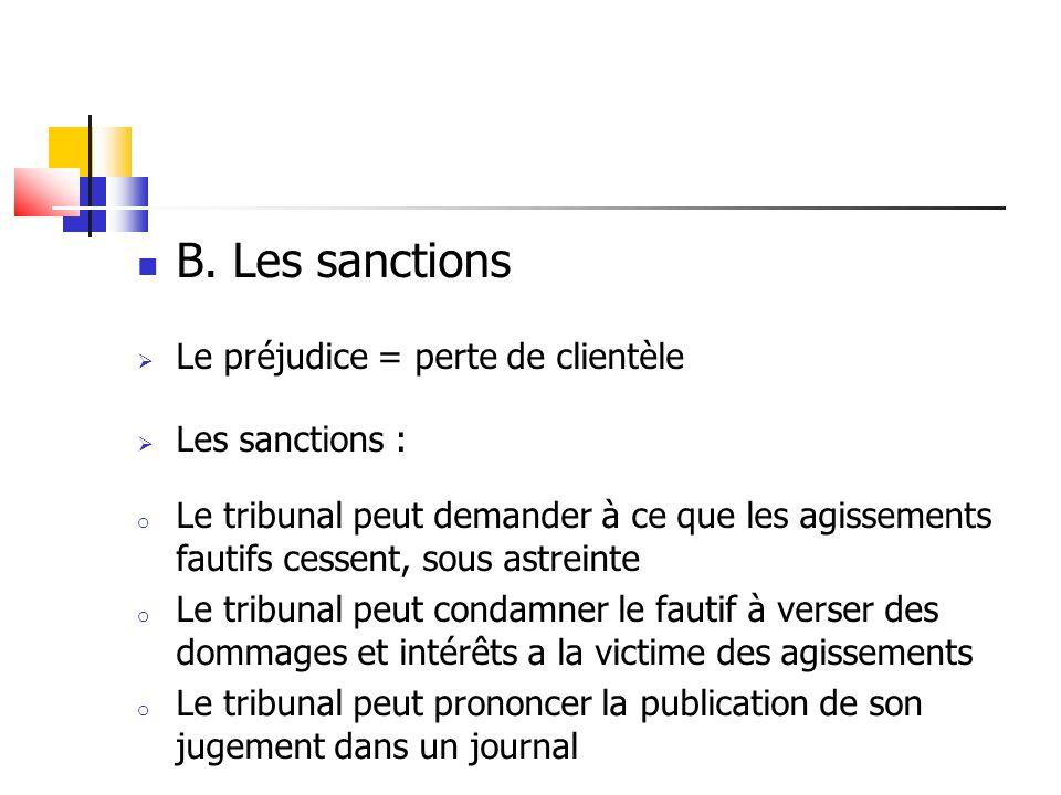  B. Les sanctions  Le préjudice = perte de clientèle  Les sanctions : o Le tribunal peut demander à ce que les agissements fautifs cessent, sous as