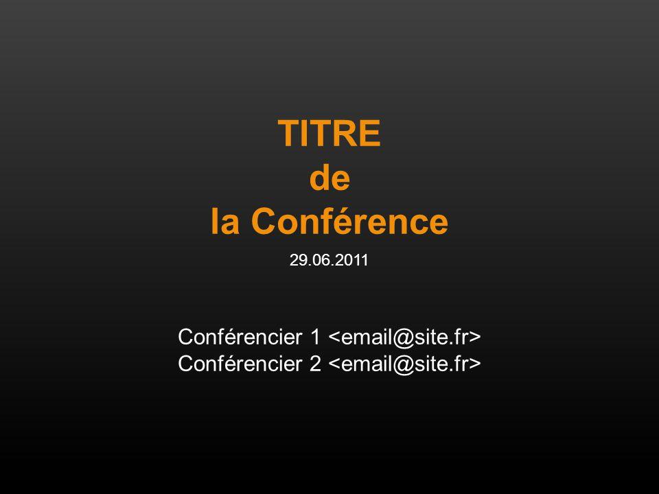 TITRE de la Conférence 29.06.2011 Conférencier 1 Conférencier 2