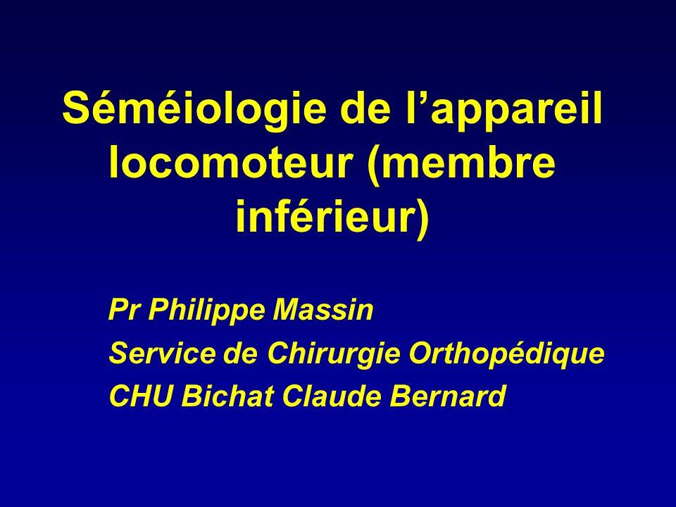 Séméiologie de l'appareil locomoteur (membre inférieur) Pr Philippe Massin Service de Chirurgie Orthopédique CHU Bichat Claude Bernard