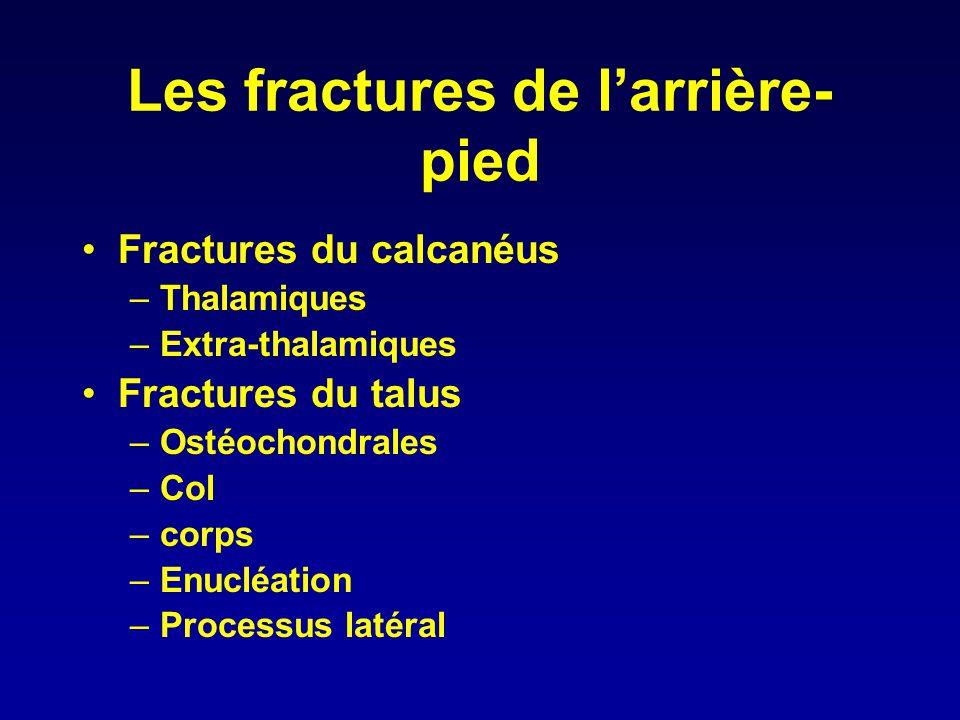 Les fractures de l'arrière- pied •Fractures du calcanéus –Thalamiques –Extra-thalamiques •Fractures du talus –Ostéochondrales –Col –corps –Enucléation