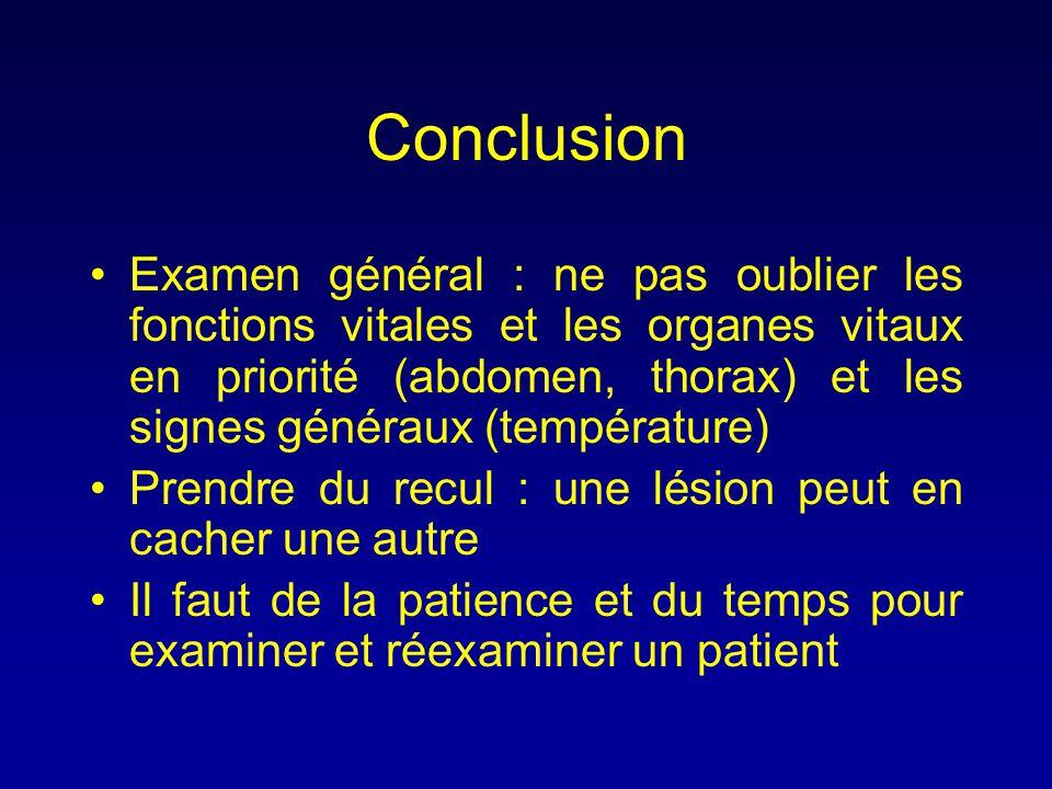 Conclusion •Examen général : ne pas oublier les fonctions vitales et les organes vitaux en priorité (abdomen, thorax) et les signes généraux (températ