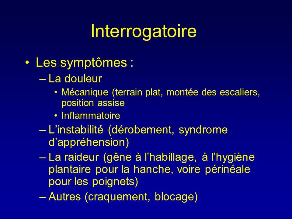 Interrogatoire •Les symptômes : –La douleur •Mécanique (terrain plat, montée des escaliers, position assise •Inflammatoire –L'instabilité (dérobement,