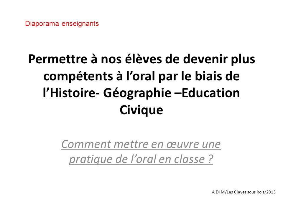Permettre à nos élèves de devenir plus compétents à l'oral par le biais de l'Histoire- Géographie –Education Civique Comment mettre en œuvre une pratique de l'oral en classe .