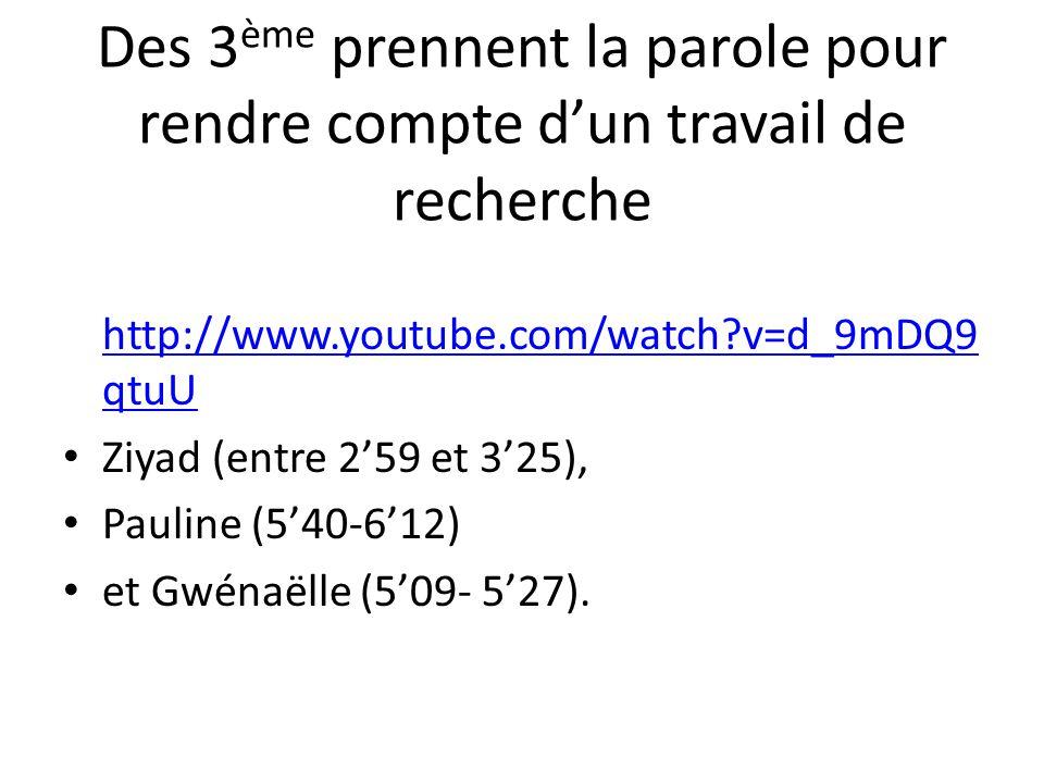 Des 3 ème prennent la parole pour rendre compte d'un travail de recherche http://www.youtube.com/watch?v=d_9mDQ9 qtuU http://www.youtube.com/watch?v=d_9mDQ9 qtuU • Ziyad (entre 2'59 et 3'25), • Pauline (5'40-6'12) • et Gwénaëlle (5'09- 5'27).