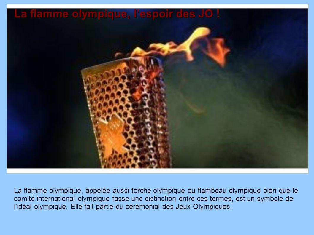 La flamme olympique, appelée aussi torche olympique ou flambeau olympique bien que le comité international olympique fasse une distinction entre ces t