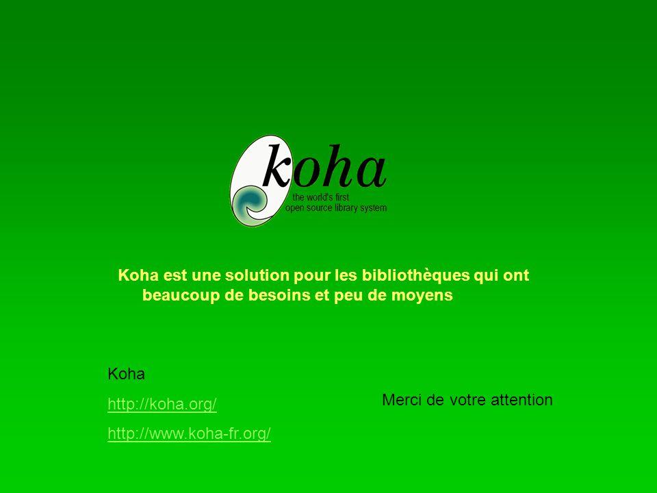Koha est une solution pour les bibliothèques qui ont beaucoup de besoins et peu de moyens Merci de votre attention Koha http://koha.org/ http://www.koha-fr.org/