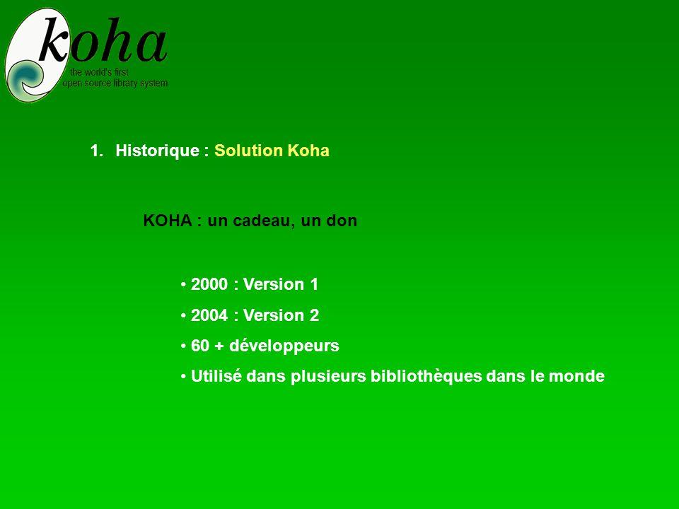 1.Historique : Solution Koha KOHA : un cadeau, un don • 2000 : Version 1 • 2004 : Version 2 • 60 + développeurs • Utilisé dans plusieurs bibliothèques dans le monde