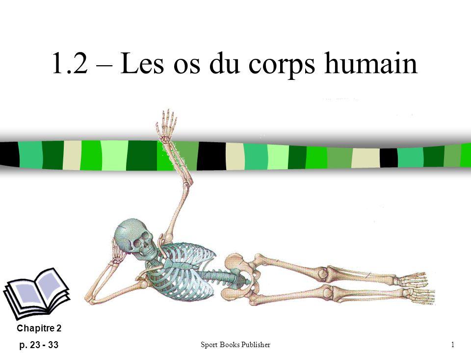 Sport Books Publisher1 1.2 – Les os du corps humain Chapitre 2 p. 23 - 33