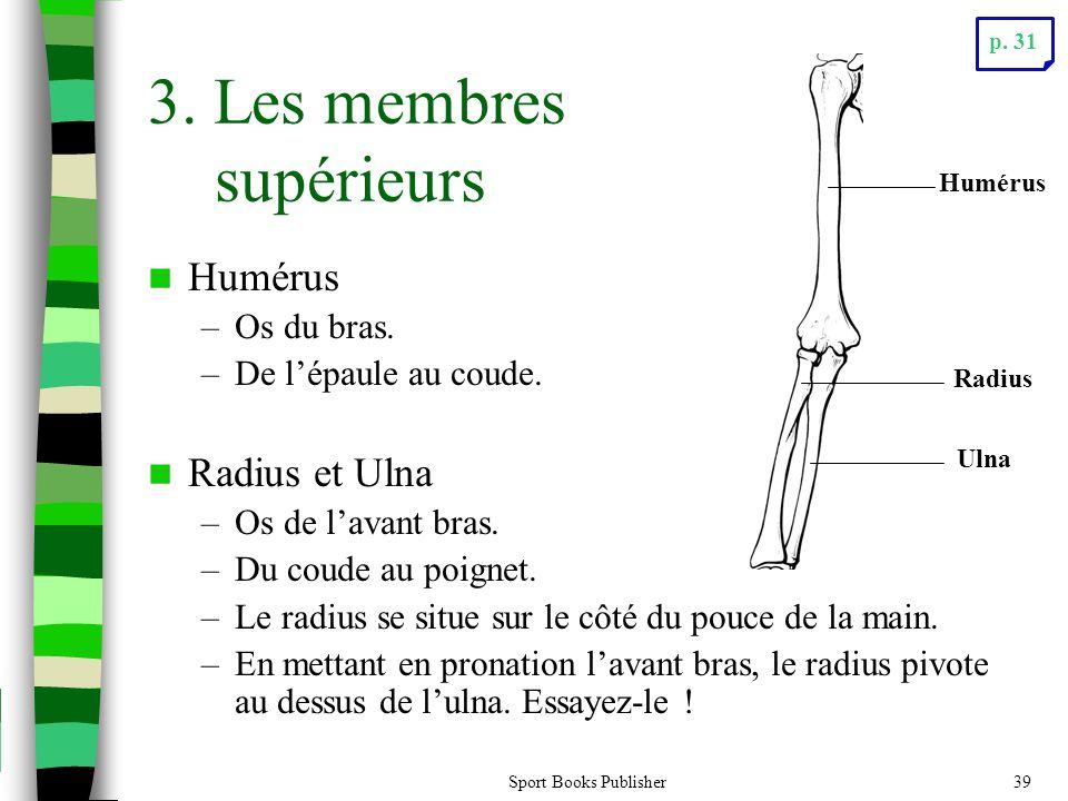 Sport Books Publisher39 3. Les membres supérieurs  Humérus –Os du bras. –De l'épaule au coude.  Radius et Ulna –Os de l'avant bras. –Du coude au poi
