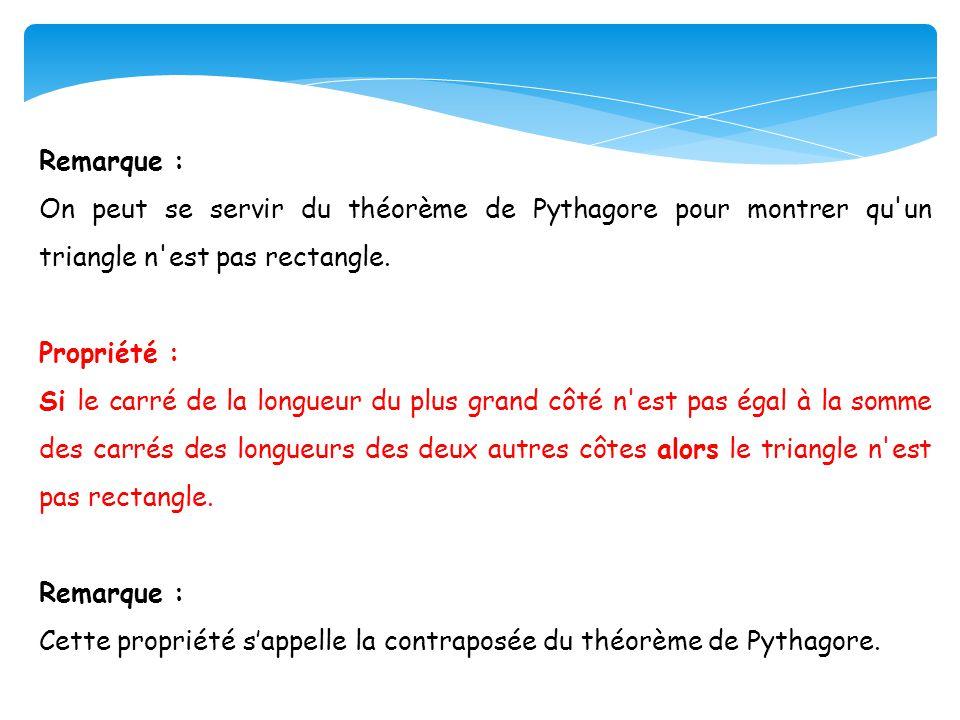 Remarque : On peut se servir du théorème de Pythagore pour montrer qu'un triangle n'est pas rectangle. Propriété : Si le carré de la longueur du plus