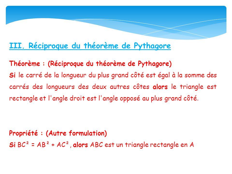 III. Réciproque du théorème de Pythagore Théorème : (Réciproque du théorème de Pythagore) Si le carré de la longueur du plus grand côté est égal à la