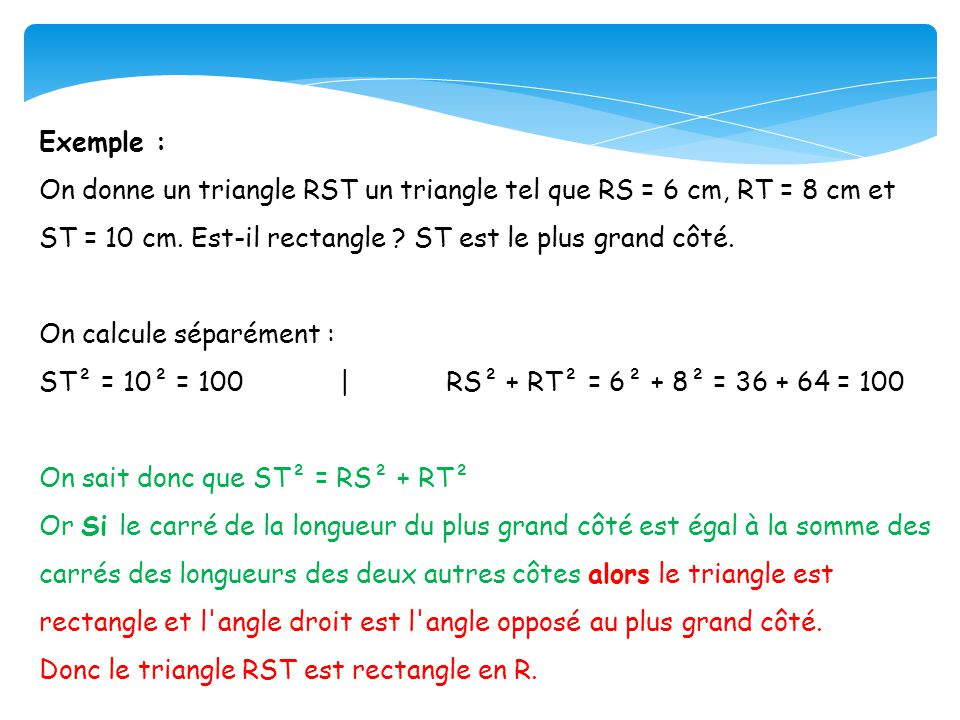 Exemple : On donne un triangle RST un triangle tel que RS = 6 cm, RT = 8 cm et ST = 10 cm. Est-il rectangle ? ST est le plus grand côté. On calcule sé