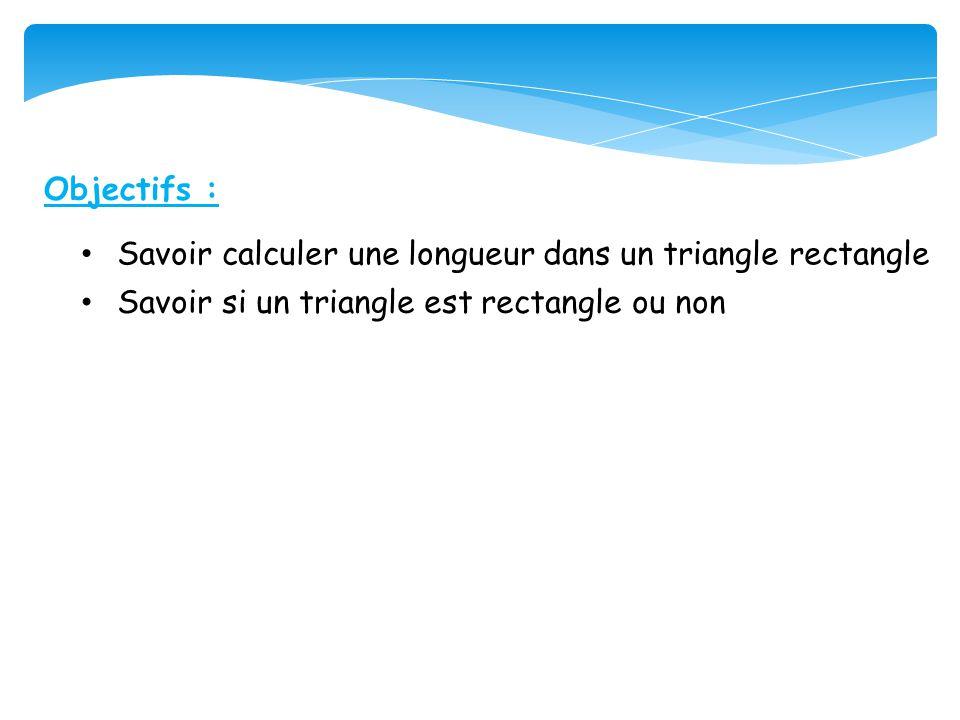 Objectifs : • Savoir si un triangle est rectangle ou non • Savoir calculer une longueur dans un triangle rectangle