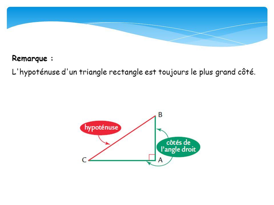 Remarque : L'hypoténuse d'un triangle rectangle est toujours le plus grand côté.