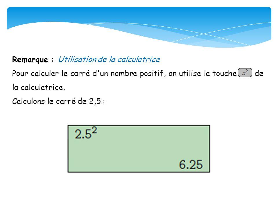 Remarque : Utilisation de la calculatrice Pour calculer le carré d'un nombre positif, on utilise la touche de la calculatrice. Calculons le carré de 2