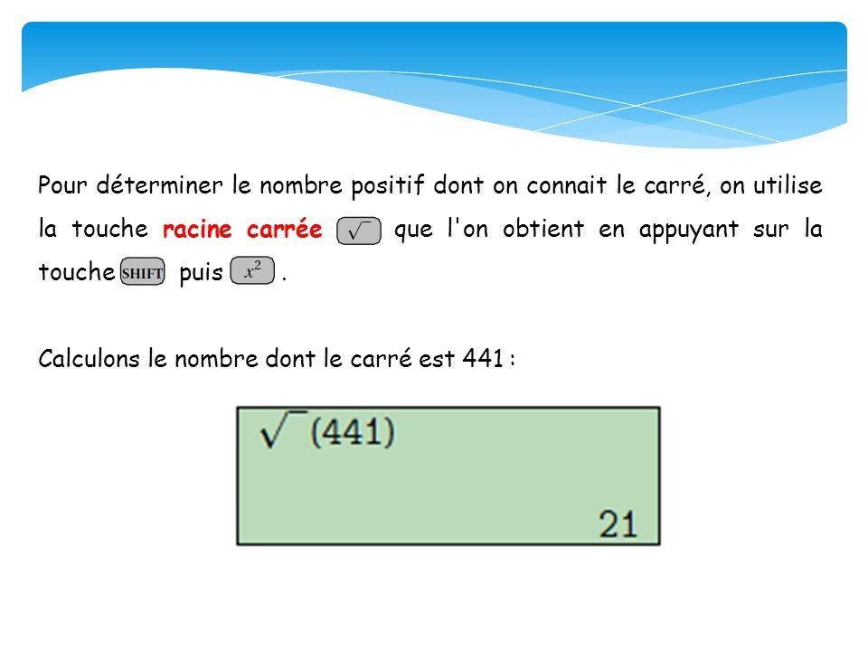 Pour déterminer le nombre positif dont on connait le carré, on utilise la touche racine carrée que l'on obtient en appuyant sur la touche puis. Calcul