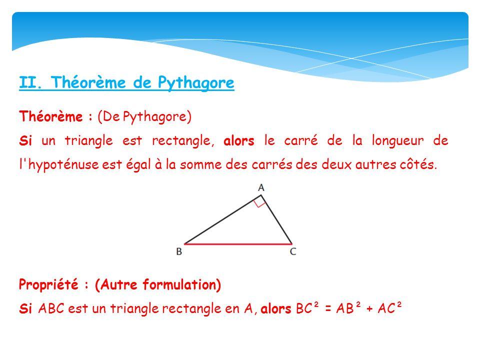 II. Théorème de Pythagore Théorème : (De Pythagore) Si un triangle est rectangle, alors le carré de la longueur de l'hypoténuse est égal à la somme de