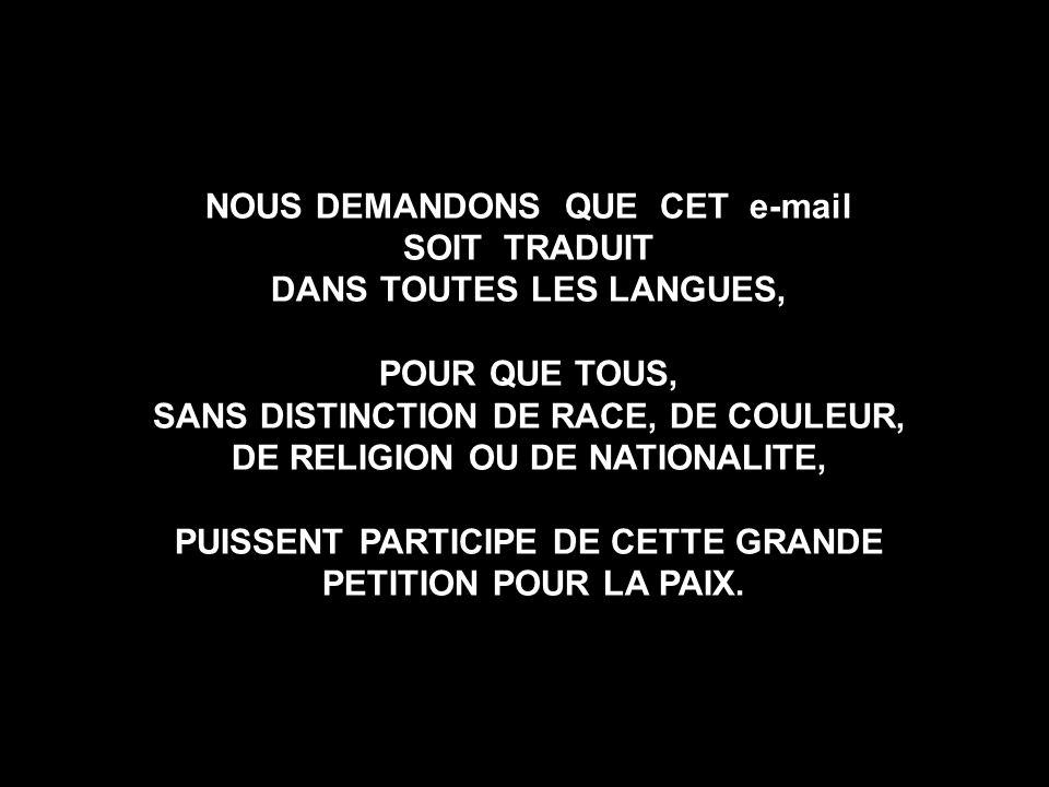 NOUS DEMANDONS QUE CET e-mail SOIT TRADUIT DANS TOUTES LES LANGUES, POUR QUE TOUS, SANS DISTINCTION DE RACE, DE COULEUR, DE RELIGION OU DE NATIONALITE, PUISSENT PARTICIPE DE CETTE GRANDE PETITION POUR LA PAIX.
