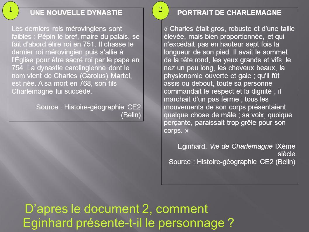 D'apres le document 2, comment Eginhard présente-t-il le personnage ? PORTRAIT DE CHARLEMAGNE « Charles était gros, robuste et d'une taille élevée, ma