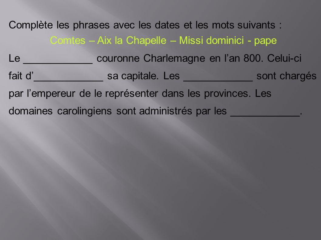 Complète les phrases avec les dates et les mots suivants : Comtes – Aix la Chapelle – Missi dominici - pape Le ____________ couronne Charlemagne en l'